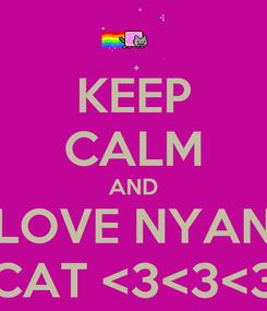 Poster: KEEP CALM AND LOVE NYAN CAT <3<3<3
