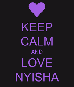 Poster: KEEP CALM AND LOVE NYISHA
