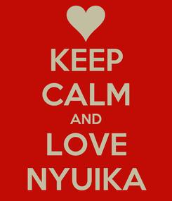 Poster: KEEP CALM AND LOVE NYUIKA