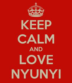 Poster: KEEP CALM AND LOVE NYUNYI