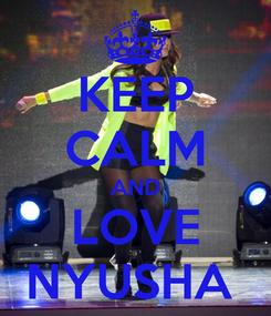 Poster: KEEP CALM AND LOVE NYUSHA
