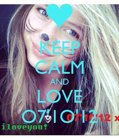 Poster: KEEP CALM AND LOVE O7'1O'12