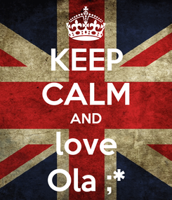 Poster: KEEP CALM AND love Ola ;*