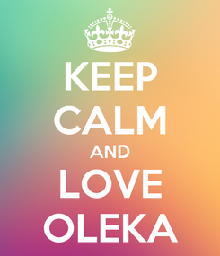 Poster: KEEP CALM AND LOVE OLEKA