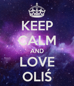 Poster: KEEP CALM AND LOVE OLIŚ