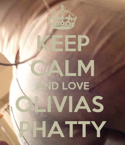 Poster: KEEP CALM AND LOVE OLIVIAS  PHATTY