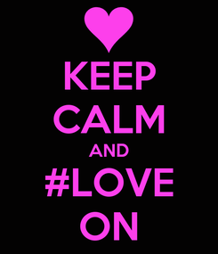 Poster: KEEP CALM AND #LOVE ON