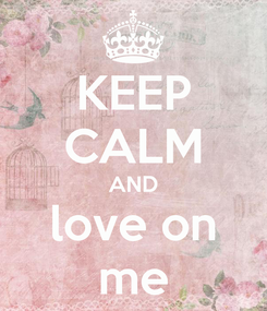 Poster: KEEP CALM AND love on me