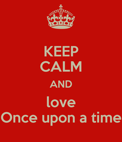 Poster: KEEP CALM AND love Once upon a time