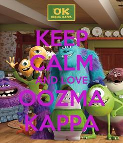 Poster: KEEP CALM AND LOVE OOZMA KAPPA