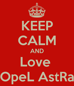 Poster: KEEP CALM AND Love  OpeL AstRa