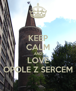 Poster: KEEP CALM AND LOVE OPOLE Z SERCEM