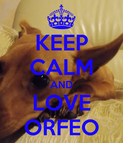 Poster: KEEP CALM AND LOVE ORFEO