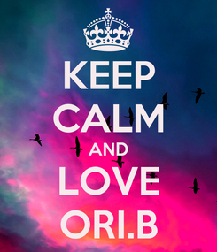 Poster: KEEP CALM AND LOVE ORI.B