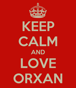 Poster: KEEP CALM AND LOVE ORXAN