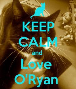 Poster: KEEP CALM and  Love  O'Ryan