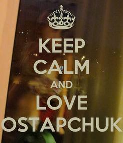Poster: KEEP CALM AND LOVE OSTAPCHUK