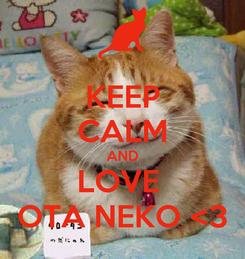 Poster: KEEP CALM AND LOVE  OTA NEKO <3