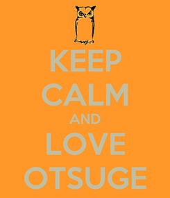 Poster: KEEP CALM AND LOVE OTSUGE