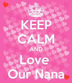 Poster: KEEP CALM AND Love  Our Nana