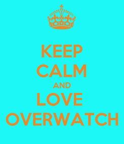 Poster: KEEP CALM AND LOVE  OVERWATCH