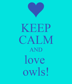 Poster: KEEP CALM AND love  owls!