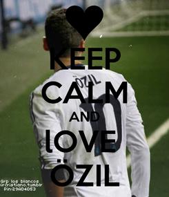Poster: KEEP CALM AND lOVE  ÖZIL