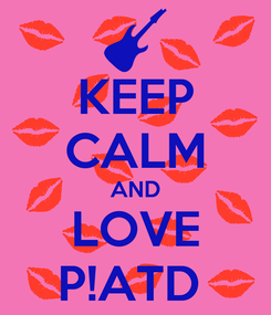 Poster: KEEP CALM AND LOVE P!ATD