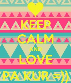 Poster: KEEP CALM AND LOVE PA KUR =))