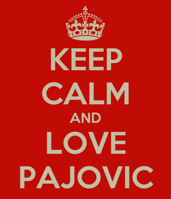 Poster: KEEP CALM AND LOVE PAJOVIC