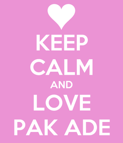Poster: KEEP CALM AND LOVE PAK ADE