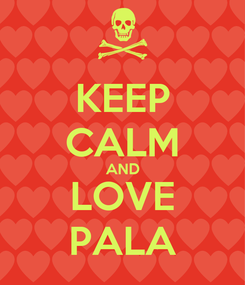 Poster: KEEP CALM AND LOVE PALA