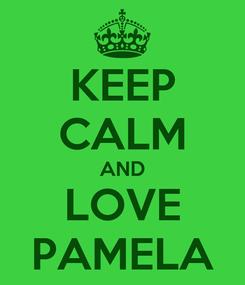 Poster: KEEP CALM AND LOVE PAMELA