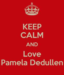 Poster: KEEP CALM AND Love Pamela Dedullen