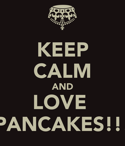 Poster: KEEP CALM AND LOVE  PANCAKES!!!