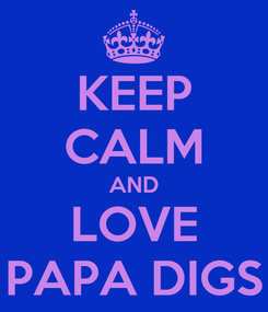 Poster: KEEP CALM AND LOVE PAPA DIGS