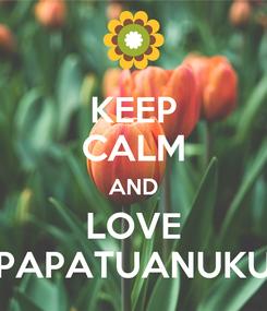 Poster: KEEP CALM AND LOVE PAPATUANUKU