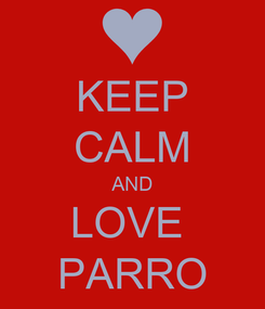 Poster: KEEP CALM AND LOVE  PARRO
