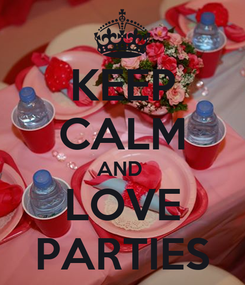 Poster: KEEP CALM AND  LOVE PARTIES