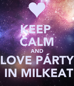 Poster: KEEP  CALM AND LOVE PÁRTY  IN MILKEAT