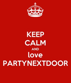 Poster: KEEP CALM AND love PARTYNEXTDOOR