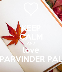 Poster: KEEP CALM AND love PARVINDER PAL