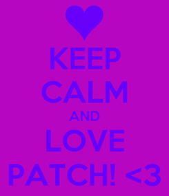 Poster: KEEP CALM AND LOVE PATCH! <3