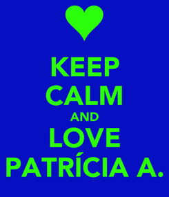 Poster: KEEP CALM AND LOVE PATRÍCIA A.