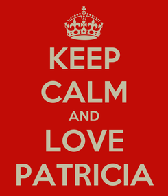 Poster: KEEP CALM AND LOVE PATRICIA