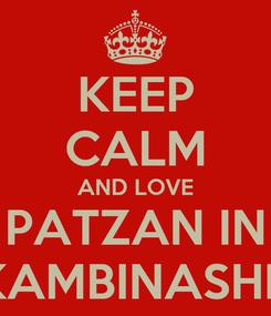 Poster: KEEP CALM AND LOVE PATZAN IN KAMBINASHK