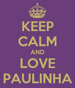 Poster: KEEP CALM AND LOVE PAULINHA