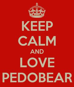 Poster: KEEP CALM AND LOVE PEDOBEAR