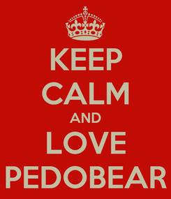 Poster: KEEP CALM AND LOVE PEDOBEAR
