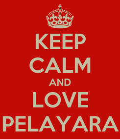 Poster: KEEP CALM AND LOVE PELAYARA
